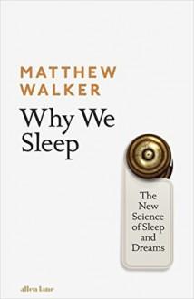 Why We Sleep: Unlocking the Power of Sleep and Dreams - Matthew Walker