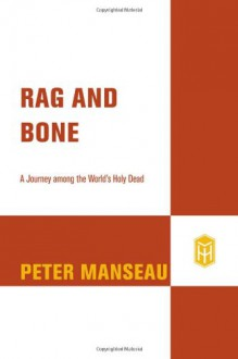 Rag and Bone: A Journey Among the World's Holy Dead - Peter Manseau