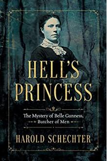 Hell's Princess: The Mystery of Belle Gunness, Butcher of Men - Harold Schechter