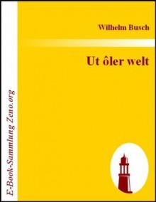 Ut ôler welt : Volksmärchen, Sagen, Volkslieder und Reime (German Edition) - Wilhelm Busch
