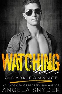 Watching Her: A Dark Romance - Angela Snyder