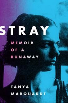 Stray: Memoir of a Runaway - Tanya Marquardt