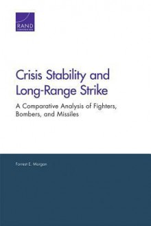 Crisis Stability and Long-Range Strike: A Comparative Analysis of Fighters, Bombers, and Missiles - Forrest E. Morgan