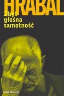 Zbyt głośna samotność - Piotr Godlewski, Bohumil Hrabal