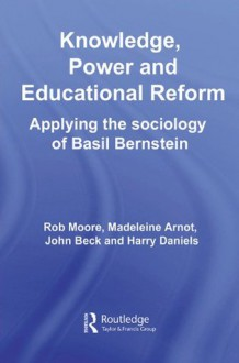 Knowledge, Power and Educational Reform: Applying the Sociology of Basil Bernstein - Rob Moore, Madeleine Arnot, John Beck, Harry Daniels