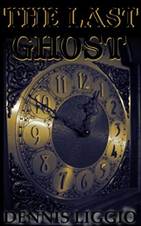 The Last Ghost - Dennis Liggio