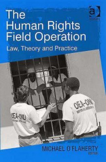 The Human Rights Field Operation: Law, Theory And Practice - Michael O'Flaherty