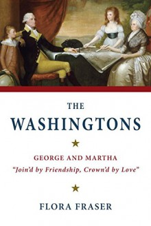 """The Washingtons: George and Martha, """"Join'd by Friendship, Crown'd by Love"""" - Flora Fraser"""