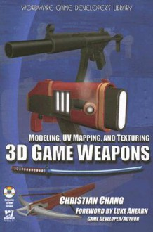 Modeling, UV Mapping, and Texturing 3D Game Weapons [With CDROM] - Christian Chang, Luke Ahearn