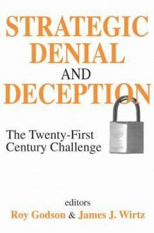 Strategic Denial and Deception: The Twenty-First Century Challenge - Roy Godson, James J. Wirtz