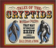 Tales of the Cryptids: Mysterious Creatures That May or May Not Exist - Kelly Milner Halls, Rick C Spears, Roxyanne Young