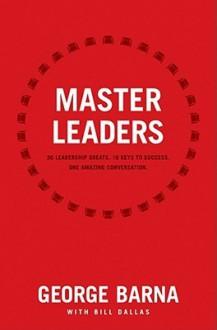 Master Leaders: 30 Leadership Greats. 16 Keys to Success. One Amazing Conversation. - George Barna, Bill Dallas