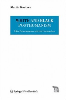 White and Black Posthumanism: After Consciousness and the Unconscious - Martin Kurthen, Pierre Stephen Robert Payne