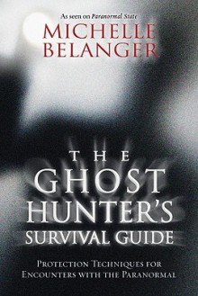 The Ghost Hunter's Survival Guide: Protection Techniques for Encounters with the Paranormal - Michelle Belanger