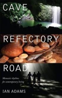 Cave, Refectory, Road: Monastic Rhythms for Contemporary Living - Ian Adams