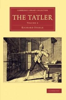 The Tatler (Cambridge Library Collection - Literary Studies) (Volume 2) - Richard Steele