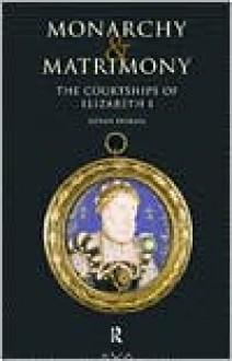 Monarchy and Matrimony: The Courtships of Elizabeth I - Susan Doran