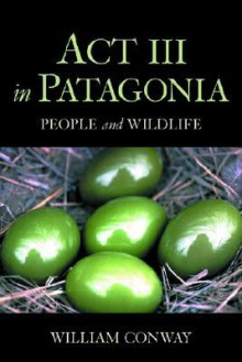 Act III in Patagonia: People and Wildlife - William Conway