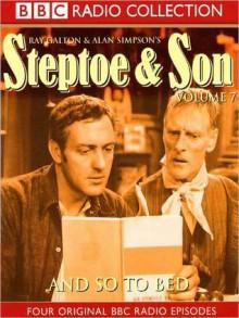 And So To Bed: Steptoe Son, Volume 7 - Ray Galton, Alan Simpson, Wilfrid Brambell, Harry H. Corbett, BBC Audiobooks