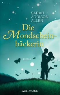 Die Mondscheinbäckerin - Sarah Addison Allen,Sonja Hauser