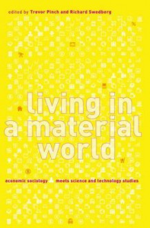 Living in a Material World: Economic Sociology Meets Science and Technology Studies - Trevor Pinch, Richard Swedberg