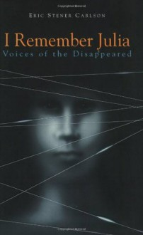 I Remember Julia: Voices of the Disappeared - Eric Stener Carlson