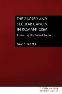 The Sacred and Secular Canon in Romanticism: Preserving the Sacred Truths - David Jasper