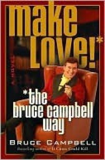 Make Love the Bruce Campbell Way - Bruce Campbell