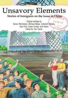 Unsavory Elements: Stories of Foreigners on the Loose in China - Tom Carter, Peter Hessler, Simon Winchester, Susan Conley, Jonathan Watts, Deborah Fallows, Alan Paul, Matthew Polly, Aminta Arrington, Nury Vittachi, Jocelyn Eikenburg, Michael Levy, Jeff Fuchs, Dominic Stevenson, Derek Sandhaus, Bruce Humes, Matt Muller, Rudy Kong