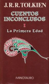Cuentos Inconclusos. I - La primera edad - J.R.R. Tolkien, J.R.R. Tolkien, Rubén Masera