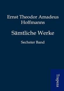 Sämtliche Werke: Sechster Band - E.T.A. Hoffmann