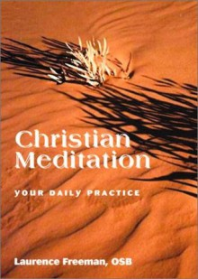 Christian Meditation: Your Daily Practice - Laurence Freeman