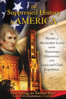 The Suppressed History of America: the Murder of Meriwether Lewis and the Mysterious Discoveries of the Lewis and Clark Expedition - Paul Schrag