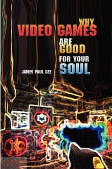 Why Video Games Are Good for Your Soul: Pleasure and Learning - James Paul Gee