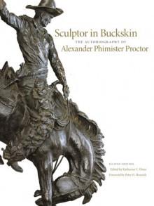 Sculptor in Buckskin: The Autobiography of Alexander Phimister Proctor - Katharine C. Ebner, Peter H. Hassrick