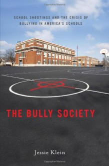 The Bully Society: School Shootings and the Crisis of Bullying in America's Schools - Jessie Klein