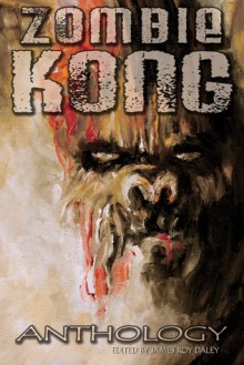 Zombie Kong - Anthology - William Meikle, David Niall Wilson, Simon McCaffery, James Roy Daley, Mark Onspaugh, Tonia Brown, Amanda C. Davis, T. W. Brown, T.A. Wardrope, Megan R. Engelhardt