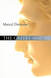 The Greeks and Us - Marcel Detienne, Janet Lloyd, Geoffrey E.R. Lloyd