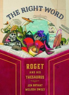 The Right Word: Roget and His Thesaurus - Jen Bryant,Melissa Sweet