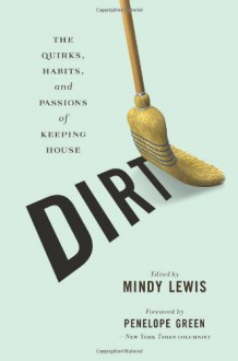 Dirt: The Quirks, Habits, and Passions of Keeping House - Mindy Lewis, Louise Rafkin, Nancy Peacock, Julianne Malveaux, Lara Shaine Cunningham, Kayla Cagan