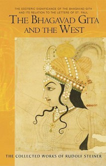 The Bhagavad Gita and the West: The Esoteric Significance of the Bhagavad Gita and Its Relation to the Epistles of Paul - Rudolf Steiner