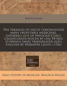 The Treasuri of Helth Contaynynge Many Profytable Medicines, Gathered Out of Hipocratz [Sic], Gale[n] [And] Auicen by One Petrus Hyspanus [And] Tra[n] - Hippocrates