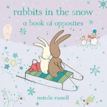 Rabbits in the Snow: A Book of Opposites. Natalie Russell - Natalie Russell