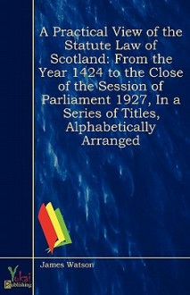 A Practical View of the Statute Law of Scotland: From the Year MCCCCXXIV, to the Close of the Session of Parliament MDCCCXXVII, in a Series of Titles, Alphabetically Arranged - James Watson
