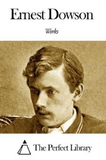 Works of Ernest Dowson - Ernest Dowson
