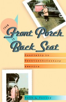 From Front Porch to Back Seat: Courtship in Twentieth-Century America - Beth L. Bailey