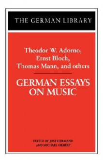 German Essays on Music: Theodor W. Adorno, Ernst Bloch, Thomas Mann, and others - Michael Gilbert, Thomas Mann, Ernst Bloch, Michael Gilbert