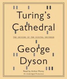 Turing's Cathedral: The Origins of the Digital Universe (Audio) - George B. Dyson, Arthur Morey