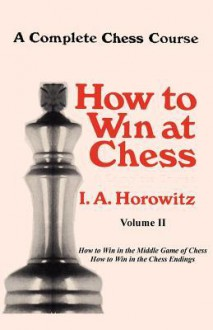 A Complete Chess Course, How to Win at Chess, Volume II - Israel A. Horowitz, Sam Sloan