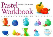 Pastel Workbook: A Complete Course In Ten Lessons - Jackie Simmonds